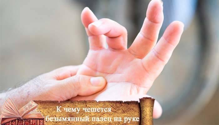 К чему чешется безымянный, большой, указательный палец, мизинец на руке или ноге: приметы | zdavnews.ru