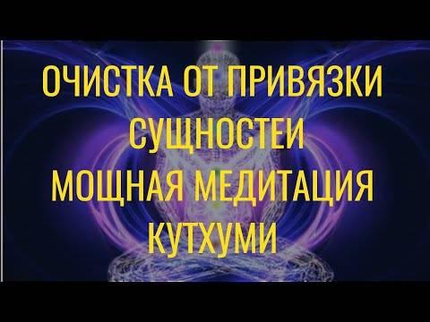 Медитация кутхуми. очистка от привязки сущностей: суть, техника, отзывы
