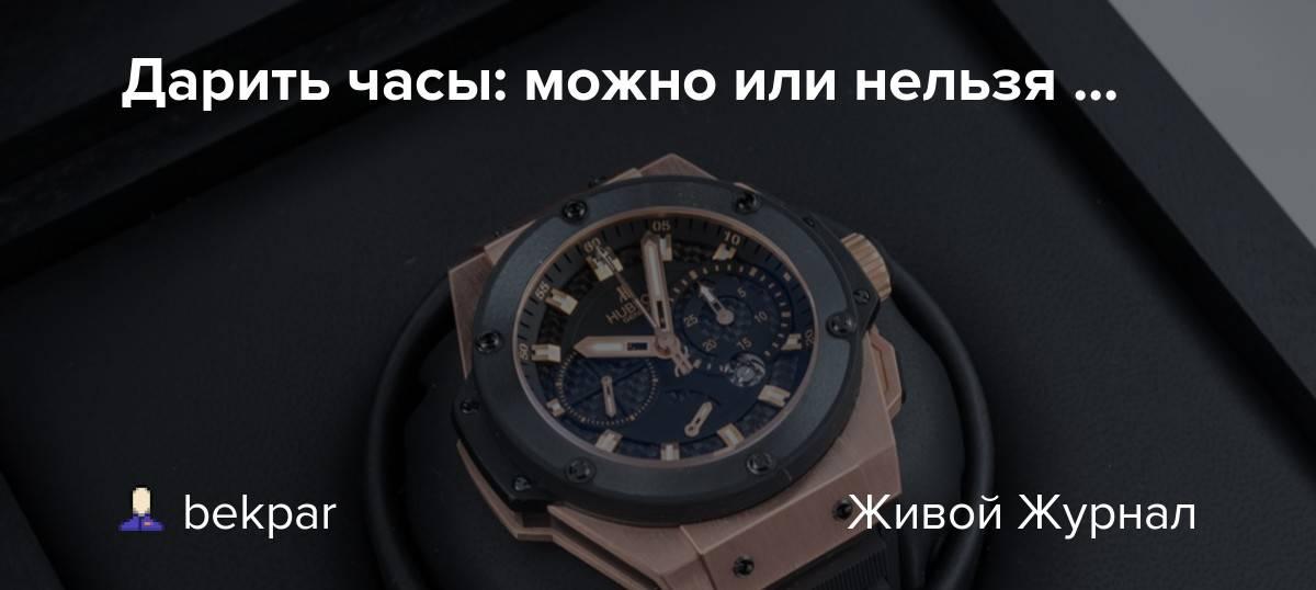 Почему нельзя дарить часы и что делать если подарили - приметы