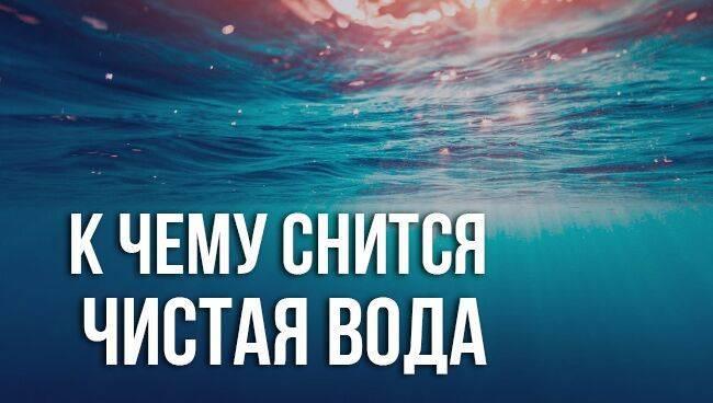 К чему снится чистая вода по соннику? видеть во сне чистую воду  - толкование снов.