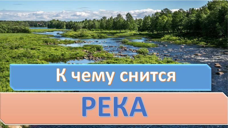 К чему снятся реки: подробное толкование для женщины, мужчины, девушки