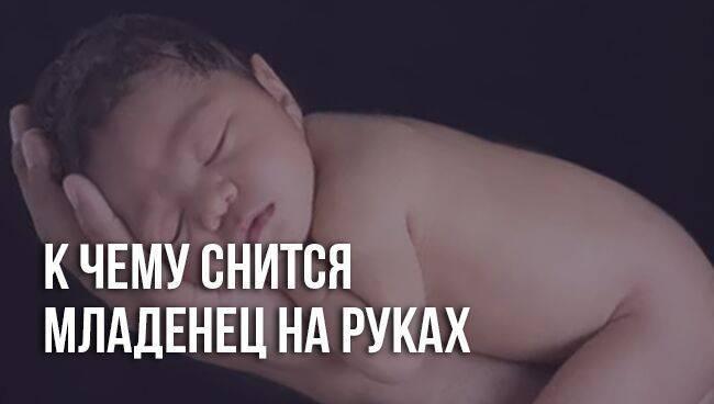 К чему снятся новорожденные дети ???? — подробные толкования сна по 33 сонникам ????: что означает для женщины или мужчины видеть, купать, обнимать или целовать малышей